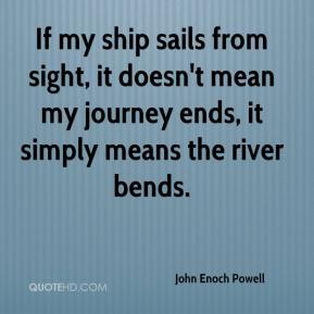 John Enoch Powell  - If my ship sails from sight, it doesn't mean my journey ends, it simply means the river bends.