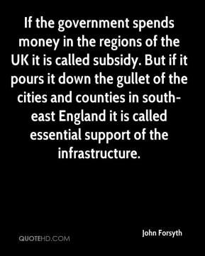 John Forsyth  - If the government spends money in the regions of the UK it is called subsidy. But if it pours it down the gullet of the cities and counties in south-east England it is called essential support of the infrastructure.