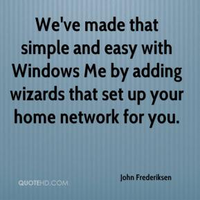 John Frederiksen  - We've made that simple and easy with Windows Me by adding wizards that set up your home network for you.