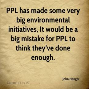 John Hanger  - PPL has made some very big environmental initiatives, It would be a big mistake for PPL to think they've done enough.