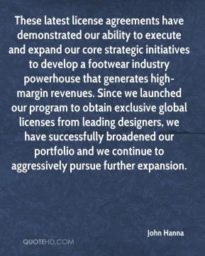 John Hanna  - These latest license agreements have demonstrated our ability to execute and expand our core strategic initiatives to develop a footwear industry powerhouse that generates high-margin revenues. Since we launched our program to obtain exclusive global licenses from leading designers, we have successfully broadened our portfolio and we continue to aggressively pursue further expansion.