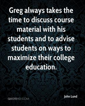 John Lund  - Greg always takes the time to discuss course material with his students and to advise students on ways to maximize their college education.