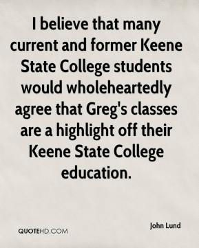 John Lund  - I believe that many current and former Keene State College students would wholeheartedly agree that Greg's classes are a highlight off their Keene State College education.