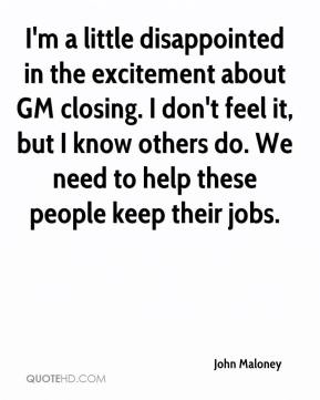 John Maloney  - I'm a little disappointed in the excitement about GM closing. I don't feel it, but I know others do. We need to help these people keep their jobs.