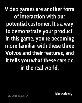 John Maloney  - Video games are another form of interaction with our potential customer. It's a way to demonstrate your product. In this game, you're becoming more familiar with these three Volvos and their features, and it tells you what these cars do in the real world.