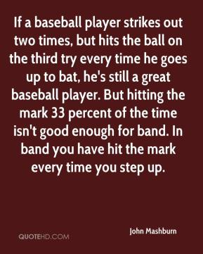 John Mashburn  - If a baseball player strikes out two times, but hits the ball on the third try every time he goes up to bat, he's still a great baseball player. But hitting the mark 33 percent of the time isn't good enough for band. In band you have hit the mark every time you step up.