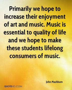 John Mashburn  - Primarily we hope to increase their enjoyment of art and music. Music is essential to quality of life and we hope to make these students lifelong consumers of music.