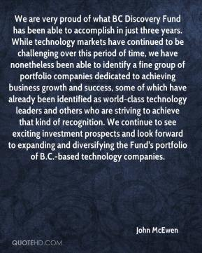 John McEwen  - We are very proud of what BC Discovery Fund has been able to accomplish in just three years. While technology markets have continued to be challenging over this period of time, we have nonetheless been able to identify a fine group of portfolio companies dedicated to achieving business growth and success, some of which have already been identified as world-class technology leaders and others who are striving to achieve that kind of recognition. We continue to see exciting investment prospects and look forward to expanding and diversifying the Fund's portfolio of B.C.-based technology companies.