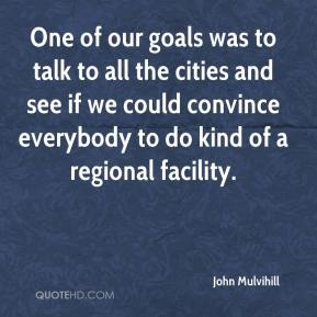 John Mulvihill  - One of our goals was to talk to all the cities and see if we could convince everybody to do kind of a regional facility.