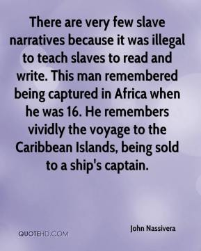 John Nassivera  - There are very few slave narratives because it was illegal to teach slaves to read and write. This man remembered being captured in Africa when he was 16. He remembers vividly the voyage to the Caribbean Islands, being sold to a ship's captain.
