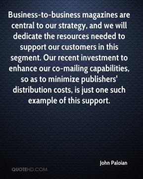 John Paloian  - Business-to-business magazines are central to our strategy, and we will dedicate the resources needed to support our customers in this segment. Our recent investment to enhance our co-mailing capabilities, so as to minimize publishers' distribution costs, is just one such example of this support.