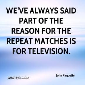 John Paquette  - We've always said part of the reason for the repeat matches is for television.