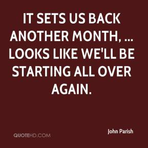 John Parish  - It sets us back another month, ... Looks like we'll be starting all over again.