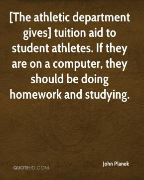 John Planek  - [The athletic department gives] tuition aid to student athletes. If they are on a computer, they should be doing homework and studying.