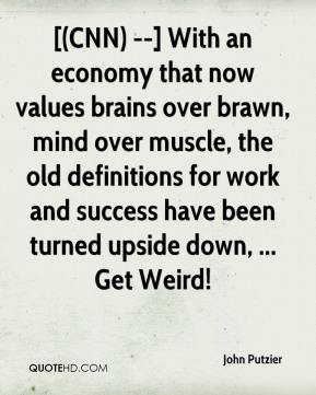 John Putzier  - [(CNN) --] With an economy that now values brains over brawn, mind over muscle, the old definitions for work and success have been turned upside down, ... Get Weird!