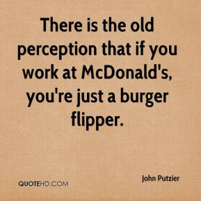 John Putzier  - There is the old perception that if you work at McDonald's, you're just a burger flipper.