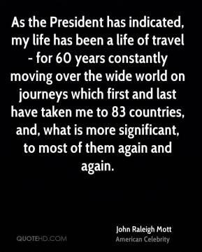John Raleigh Mott - As the President has indicated, my life has been a life of travel - for 60 years constantly moving over the wide world on journeys which first and last have taken me to 83 countries, and, what is more significant, to most of them again and again.