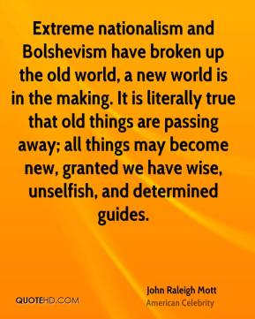 Extreme nationalism and Bolshevism have broken up the old world, a new world is in the making. It is literally true that old things are passing away; all things may become new, granted we have wise, unselfish, and determined guides.