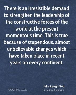 John Raleigh Mott - There is an irresistible demand to strengthen the leadership of the constructive forces of the world at the present momentous time. This is true because of stupendous, almost unbelievable changes which have taken place in recent years on every continent.
