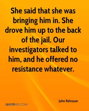 John Rehrauer  - She said that she was bringing him in. She drove him up to the back of the jail. Our investigators talked to him, and he offered no resistance whatever.