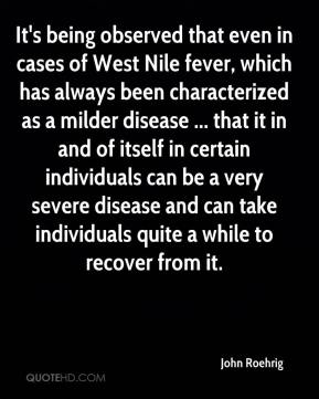 John Roehrig  - It's being observed that even in cases of West Nile fever, which has always been characterized as a milder disease ... that it in and of itself in certain individuals can be a very severe disease and can take individuals quite a while to recover from it.