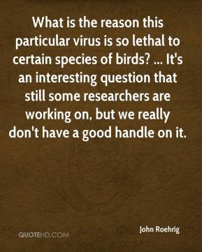 John Roehrig  - What is the reason this particular virus is so lethal to certain species of birds? ... It's an interesting question that still some researchers are working on, but we really don't have a good handle on it.