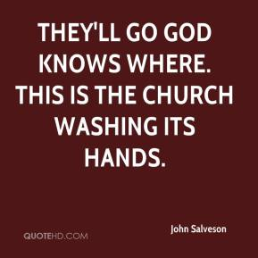 John Salveson  - They'll go God knows where. This is the church washing its hands.