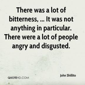 John Shillito  - There was a lot of bitterness, ... It was not anything in particular. There were a lot of people angry and disgusted.