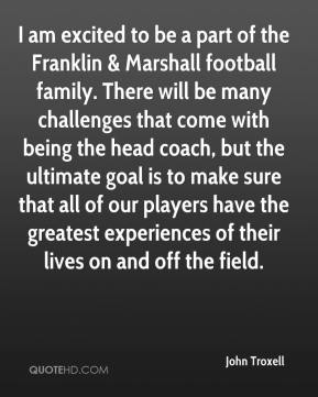 John Troxell  - I am excited to be a part of the Franklin & Marshall football family. There will be many challenges that come with being the head coach, but the ultimate goal is to make sure that all of our players have the greatest experiences of their lives on and off the field.