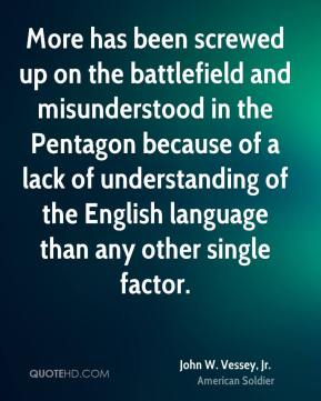 John W. Vessey, Jr. - More has been screwed up on the battlefield and misunderstood in the Pentagon because of a lack of understanding of the English language than any other single factor.