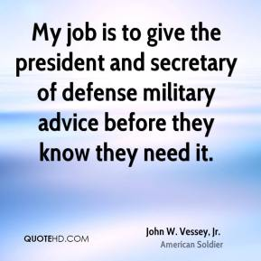 John W. Vessey, Jr. - My job is to give the president and secretary of defense military advice before they know they need it.