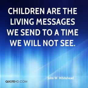 John W. Whitehead  - Children are the living messages we send to a time we will not see.