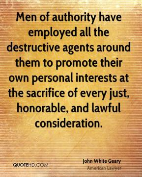 John White Geary - Men of authority have employed all the destructive agents around them to promote their own personal interests at the sacrifice of every just, honorable, and lawful consideration.