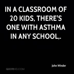 In a classroom of 20 kids, there's one with asthma in any school.