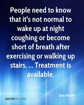 John Winder  - People need to know that it's not normal to wake up at night coughing or become short of breath after exercising or walking up stairs, ... Treatment is available.