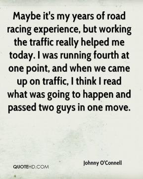 Johnny O'Connell  - Maybe it's my years of road racing experience, but working the traffic really helped me today. I was running fourth at one point, and when we came up on traffic, I think I read what was going to happen and passed two guys in one move.