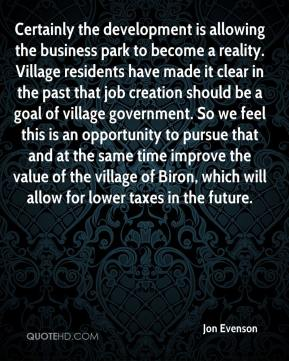 Jon Evenson  - Certainly the development is allowing the business park to become a reality. Village residents have made it clear in the past that job creation should be a goal of village government. So we feel this is an opportunity to pursue that and at the same time improve the value of the village of Biron, which will allow for lower taxes in the future.