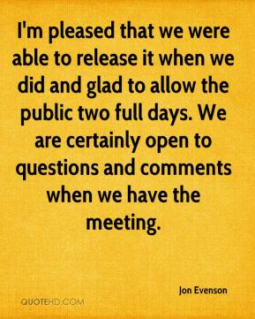 I'm pleased that we were able to release it when we did and glad to allow the public two full days. We are certainly open to questions and comments when we have the meeting.