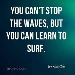 Jon Kabat-Zinn  - You can't stop the waves, but you can learn to surf.