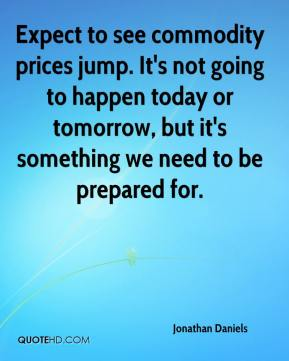 Expect to see commodity prices jump. It's not going to happen today or tomorrow, but it's something we need to be prepared for.
