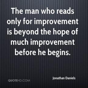 Jonathan Daniels  - The man who reads only for improvement is beyond the hope of much improvement before he begins.