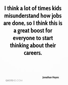 Jonathan Hayes  - I think a lot of times kids misunderstand how jobs are done, so I think this is a great boost for everyone to start thinking about their careers.