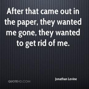 Jonathan Levine  - After that came out in the paper, they wanted me gone, they wanted to get rid of me.
