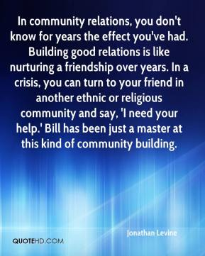 Jonathan Levine  - In community relations, you don't know for years the effect you've had. Building good relations is like nurturing a friendship over years. In a crisis, you can turn to your friend in another ethnic or religious community and say, 'I need your help.' Bill has been just a master at this kind of community building.