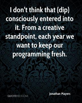 Jonathan Mayers  - I don't think that (dip) consciously entered into it. From a creative standpoint, each year we want to keep our programming fresh.