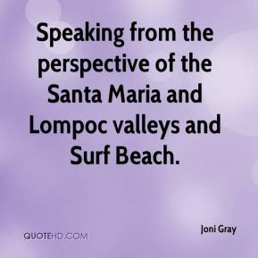 Joni Gray  - Speaking from the perspective of the Santa Maria and Lompoc valleys and Surf Beach.
