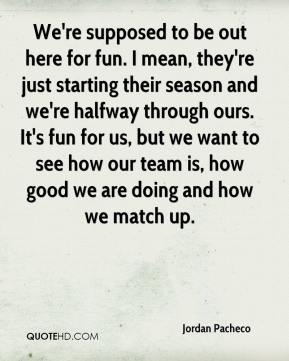 Jordan Pacheco  - We're supposed to be out here for fun. I mean, they're just starting their season and we're halfway through ours. It's fun for us, but we want to see how our team is, how good we are doing and how we match up.
