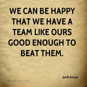 Jordi Arrese  - We can be happy that we have a team like ours good enough to beat them.
