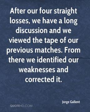 Jorge Gallent  - After our four straight losses, we have a long discussion and we viewed the tape of our previous matches. From there we identified our weaknesses and corrected it.
