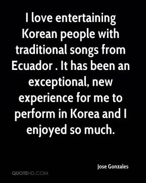 Jose Gonzales  - I love entertaining Korean people with traditional songs from Ecuador . It has been an exceptional, new experience for me to perform in Korea and I enjoyed so much.